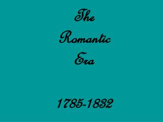 The  Romantic  Era 1785-1832