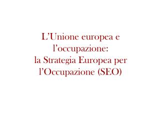 L'Unione europea e l'occupazione:  la Strategia Europea per l'Occupazione (SEO)