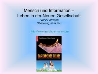 Mensch und Information –  Leben in der Neuen Gesellschaft Franz Hörmann Oberwang , 06.04.2013
