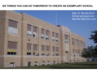 SIX THINGS YOU CAN DO TOMORROW TO CREATE AN EXEMPLARY SCHOOL