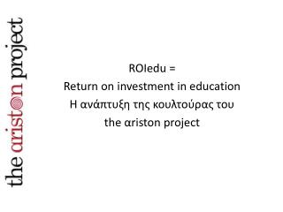 ROIedu  =  Return on investment in education Η ανάπτυξη της κουλτούρας του  the  α riston  project
