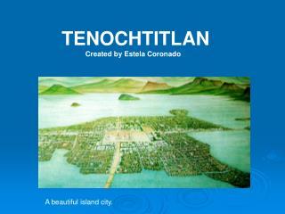 TENOCHTITLAN             Created by Estela Coronado