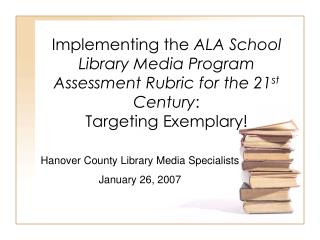 Implementing the ALA School Library Media Program Assessment Rubric for the 21st Century:  Targeting Exemplary