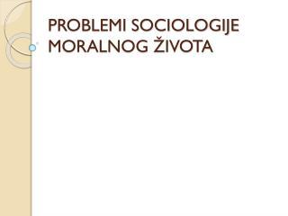 PROBLEMI SOCIOLOGIJE MORALNOG ŽIVOTA