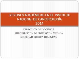 SESIONES ACADÉMICAS EN EL INSTITUTO NACIONAL DE CANCEROLOGÍA 2014