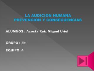 LA AUDICION HUMANA PREVENCION Y CONSECUENCIAS ALUMNOS : Acosta Ruiz  M iguel Uriel GRUPO :  304