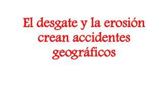 El desgate y la erosión crean accidentes geográficos