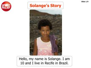 Hello, my name is Solange. I am 10 and I live in Recife in Brazil.