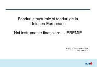 Fonduri structurale si fonduri de la  Uniunea Europeana  Noi instrumente financiare – JEREMIE