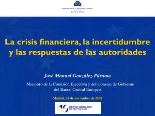 La crisis financiera, la incertidumbre y las respuestas de las autoridades