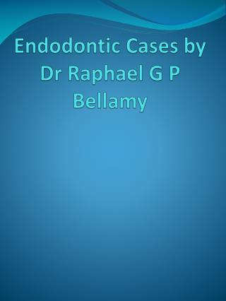 Endodontic Cases by  Dr Raphael G P Bellamy
