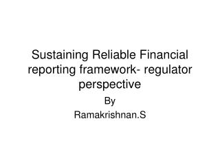 Sustaining Reliable Financial reporting framework- regulator perspective