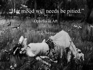"""""""Her mood will needs be pitied."""" (IV, 5)"""