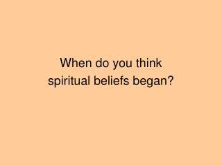 When do you think  spiritual beliefs began?
