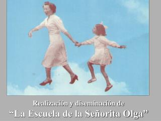 """Realización y diseminación de """"La Escuela de la Señorita Olga"""""""
