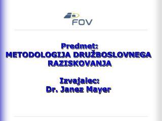 Predmet: METODOLOGIJA DRUŽBOSLOVNEGA  RAZISKOVANJA Izvajalec: Dr. Janez Mayer