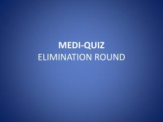 MEDI-QUIZ ELIMINATION ROUND