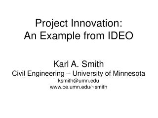Project Innovation: An Example from IDEO Karl A. Smith Civil Engineering � University of Minnesota