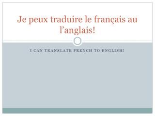 Je peux traduire le français au l'anglais!