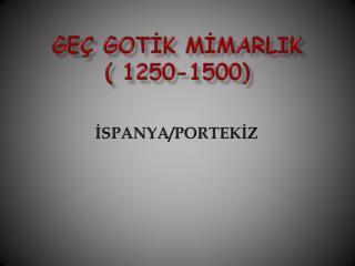 GEÇ GOTİK MİMARLIK                 ( 1250-1500)