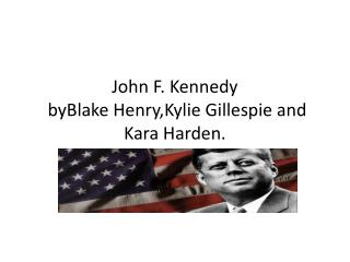 J ohn F. Kennedy byBlake Henry,Kylie  Gillespie and Kara Harden.