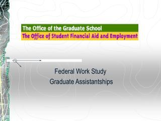 Federal Work Study  Graduate Assistantships