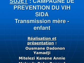 SUJET : CAMPAGNE DE PREVENTION DU VIH SIDA Transmission mère -enfant