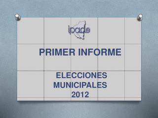 PRIMER INFORME ELECCIONES  MUNICIPALES  2012