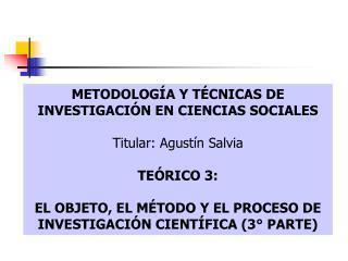 METODOLOGÍA Y TÉCNICAS DE INVESTIGACIÓN EN CIENCIAS SOCIALES Titular: Agustín Salvia TEÓRICO 3:
