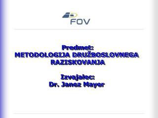 Predmet: METODOLOGIJA DRU�BOSLOVNEGA  RAZISKOVANJA Izvajalec: Dr. Janez Mayer