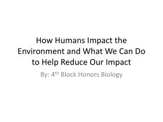 How Humans Impact the Environment  and What  W e  C an  D o to Help Reduce Our Impact