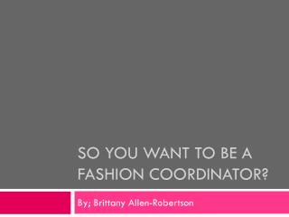 So you want to be a  Fashion Coordinator?