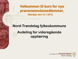 Velkommen  til kurs for  nye prøvenemndsmedlemmer. Steinkjer den 10.1.2012.
