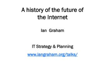 A history of the future of the Internet Ian  Graham IT Strategy & Planning