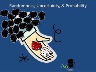 Randomness, Uncertainty, & Probability