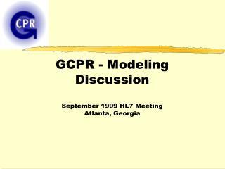 GCPR - Modeling Discussion September 1999 HL7 Meeting Atlanta, Georgia