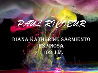 PAUL RICOEUR DIANA KATHERINE SARMIENTO ESPINOSA 1102 J.M.