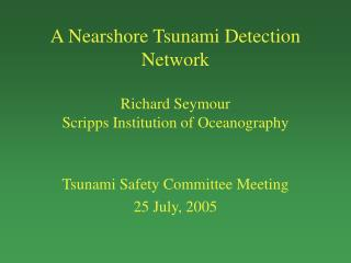 A Nearshore Tsunami Detection Network Richard Seymour Scripps Institution of Oceanography