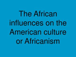 The African influences on the American culture or Africanism