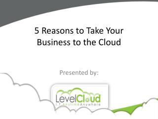 5 Reasons to Take Your  Business to the Cloud