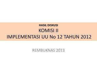 HASIL DISKUSI KOMISI II  IMPLEMENTASI UU No 12 TAHUN 2012