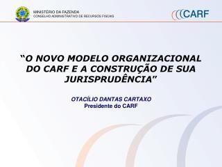 """"""" O NOVO MODELO ORGANIZACIONAL DO CARF E A CONSTRUÇÃO DE SUA JURISPRUDÊNCIA """""""