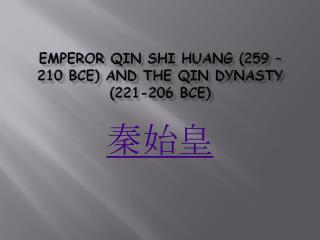 EMPEROR QIN  SHI HUANG (259 – 210 BCE) AND  THE QIN DYNASTY (221-206  BCE)