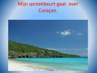 Mijn spreekbeurt gaat  over Curaçao.