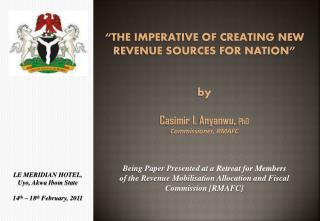 THE IMPERATIVE OF CREATING NEW REVENUE SOURCES FOR NATION    by  Casimir I. Anyanwu, PhD Commissioner, RMAFC   Being Pa