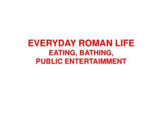EVERYDAY ROMAN LIFE EATING, BATHING,  PUBLIC ENTERTAIMMENT
