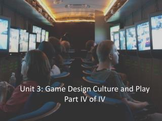 Unit 3: Game Design Culture and Play Part  IV  of IV