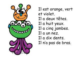 Il  est  orange,  vert  et violet. Il a  deux t êtes . Il a  huit yeux . Il a  cinq jambes .