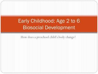 Early Childhood: Age 2 to 6    Biosocial Development