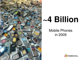 ~4 Billion Mobile Phones  in 2009